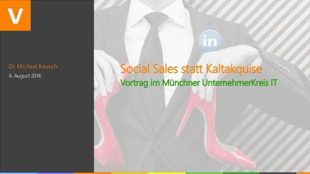 Dr. Michael Kausch 4. August 2016 Social Sales statt Kaltakquise Vortrag im Münchner UnternehmerKreis IT