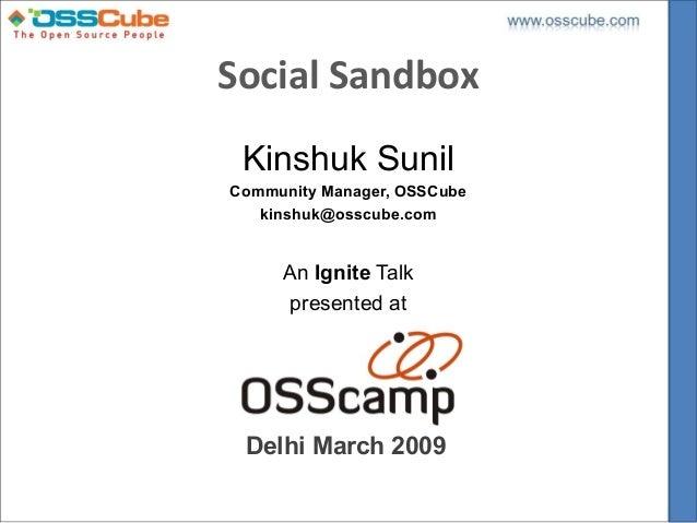 Social Sandbox Kinshuk SunilCommunity Manager, OSSCube   kinshuk@osscube.com     An Ignite Talk     presented at Delhi Mar...