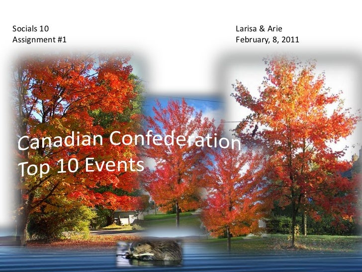 Socials 10<br />Assignment #1<br />Larisa & ArieFebruary, 8, 2011<br />Canadian Confederation Top 10 Events<br />
