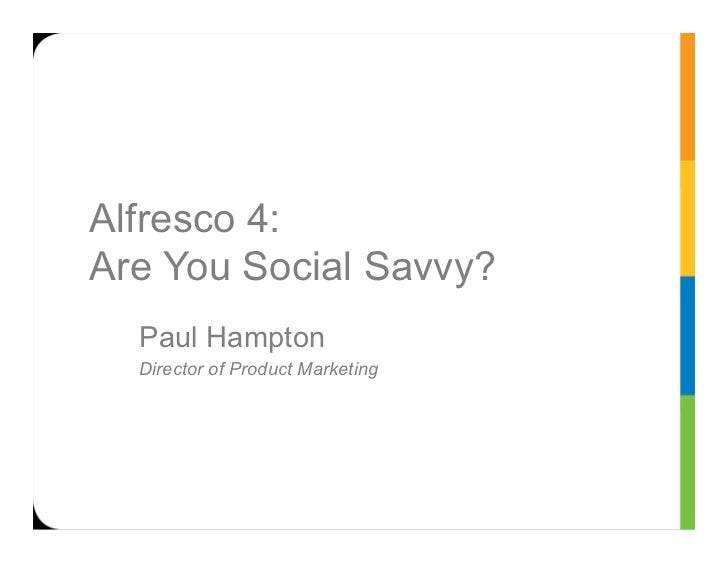 Alfresco 4:Are You Social Savvy?  Paul Hampton  Director of Product Marketing