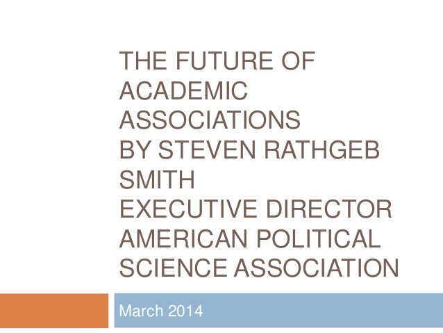 THE FUTURE OF ACADEMIC ASSOCIATIONS BY STEVEN RATHGEB SMITH EXECUTIVE DIRECTOR AMERICAN POLITICAL SCIENCE ASSOCIATION Marc...