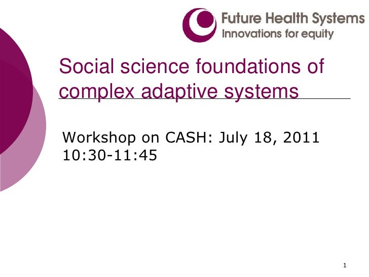 Social science foundations of complex adaptive systems<br />Workshop on CASH: July 18, 2011 10:30-11:45<br />1<br />