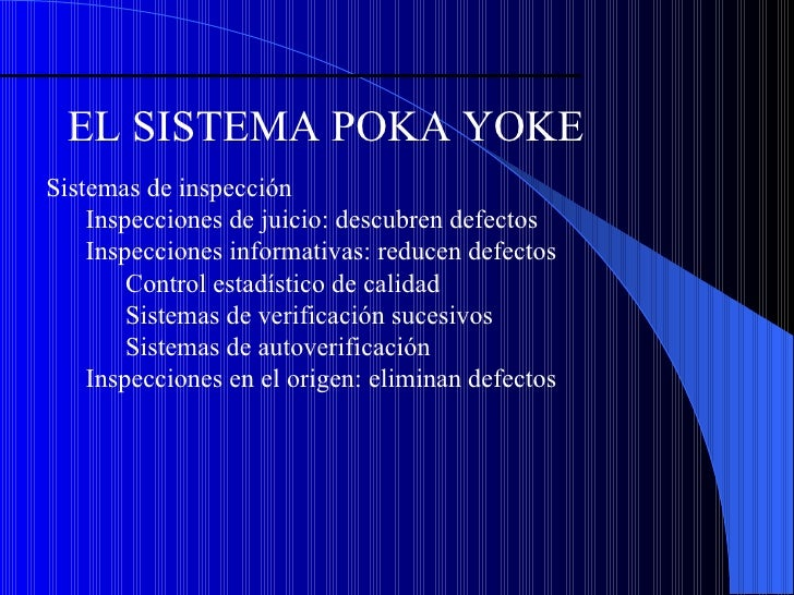 EL SISTEMA POKA YOKE <ul><li>Sistemas de inspección </li></ul><ul><ul><li>Inspecciones de juicio: descubren defectos </li>...