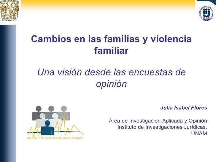 Cambios en las familias y violencia familiar Una visión desde las encuestas de opinión Julia Isabel Flores Área de Investi...