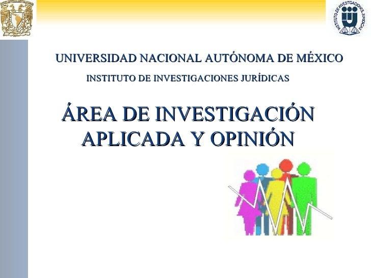 UNIVERSIDAD NACIONAL AUTÓNOMA DE MÉXICO INSTITUTO DE INVESTIGACIONES JURÍDICAS ÁREA DE INVESTIGACIÓN APLICADA Y OPINIÓN