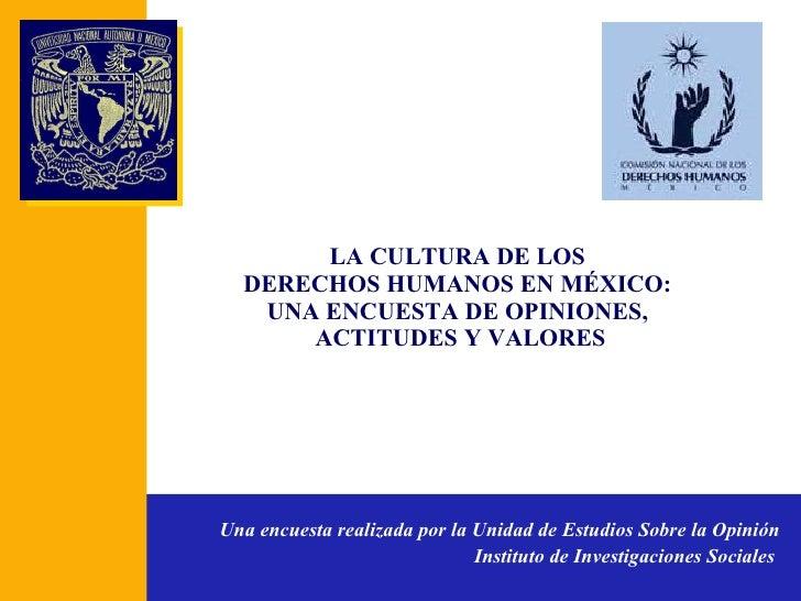 LA CULTURA DE LOS  DERECHOS HUMANOS EN MÉXICO:  UNA ENCUESTA DE OPINIONES,  ACTITUDES Y VALORES Una encuesta realizada por...