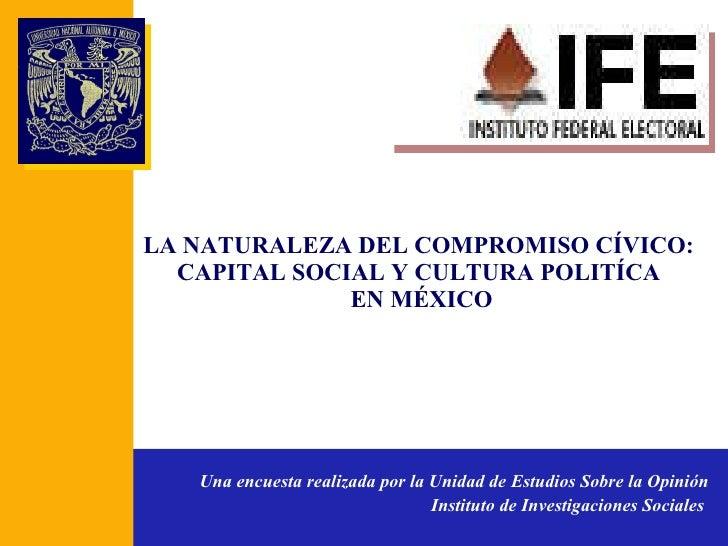 LA NATURALEZA DEL COMPROMISO CÍVICO: CAPITAL SOCIAL Y CULTURA POLITÍCA  EN MÉXICO Una encuesta realizada por la Unidad de ...