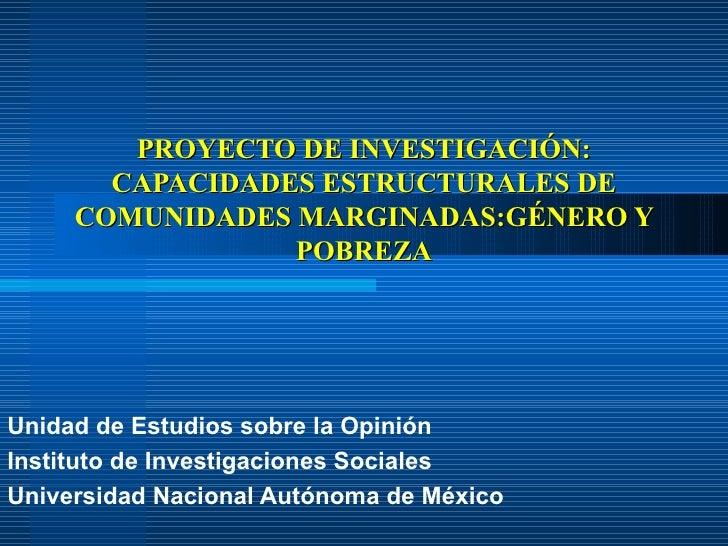 PROYECTO DE INVESTIGACIÓN: CAPACIDADES ESTRUCTURALES DE COMUNIDADES MARGINADAS:GÉNERO Y POBREZA Unidad de Estudios sobre l...