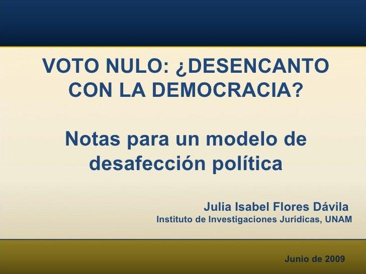 Junio de 2009 VOTO NULO: ¿DESENCANTO CON LA DEMOCRACIA? Notas para un modelo de desafección política Julia Isabel Flores D...