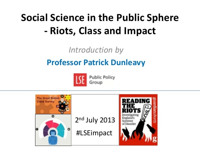 Social Science in the Public Sphere - Riots, Class and Impact Introduction by Professor Patrick Dunleavy 2nd July 2013 #LS...