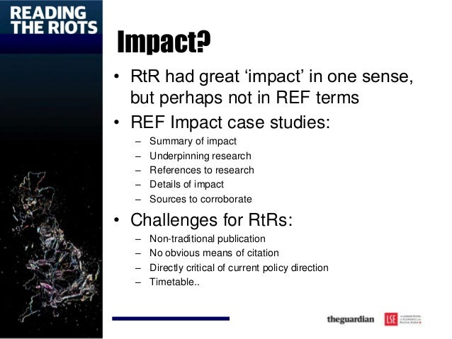 Impact? • RtR had great 'impact' in one sense, but perhaps not in REF terms • REF Impact case studies: – Summary of impact...