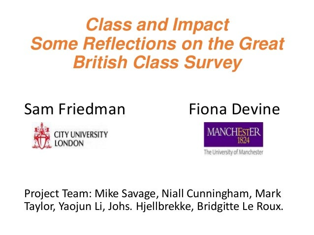 Class and Impact Some Reflections on the Great British Class Survey Sam Friedman Fiona Devine Project Team: Mike Savage, N...