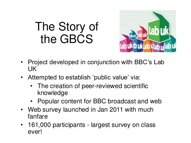 The Story of the GBCS • Project developed in conjunction with BBC's Lab UK • Attempted to establish 'public value' via: • ...