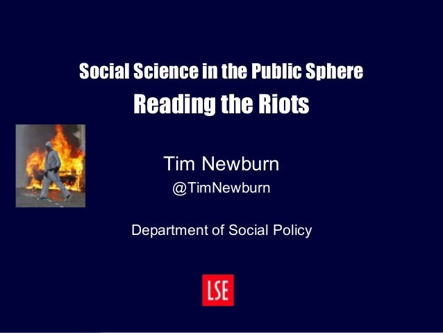 Social Science in the Public Sphere Reading the Riots Tim Newburn @TimNewburn Department of Social Policy