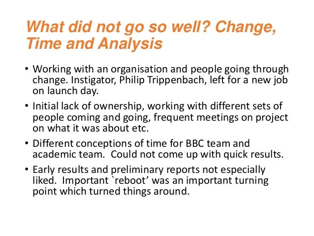 What did not go so well? Change, Time and Analysis • Working with an organisation and people going through change. Instiga...