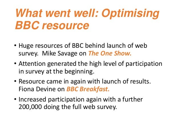 What went well: Optimising BBC resource • Huge resources of BBC behind launch of web survey. Mike Savage on The One Show. ...