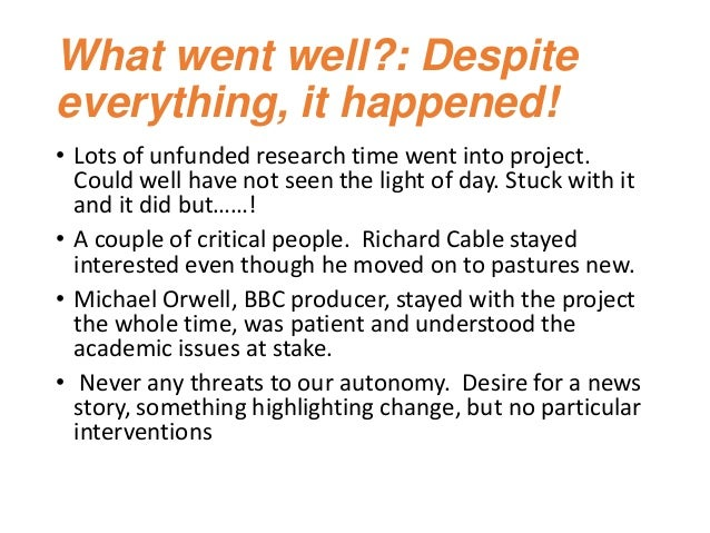 What went well?: Despite everything, it happened! • Lots of unfunded research time went into project. Could well have not ...