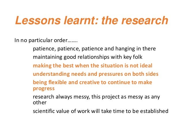 Lessons learnt: the research In no particular order……. patience, patience, patience and hanging in there maintaining good ...