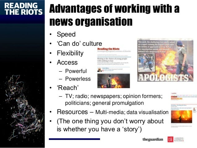 Advantages of working with a news organisation • Speed • 'Can do' culture • Flexibility • Access – Powerful – Powerless • ...