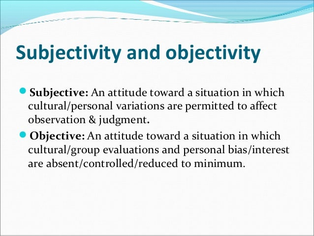objectivity and subjectivity in science Distinctions between objectivity and subjectivity lie at the heart of debates and conflicts in philosophy, morality, journalism, science, and more.