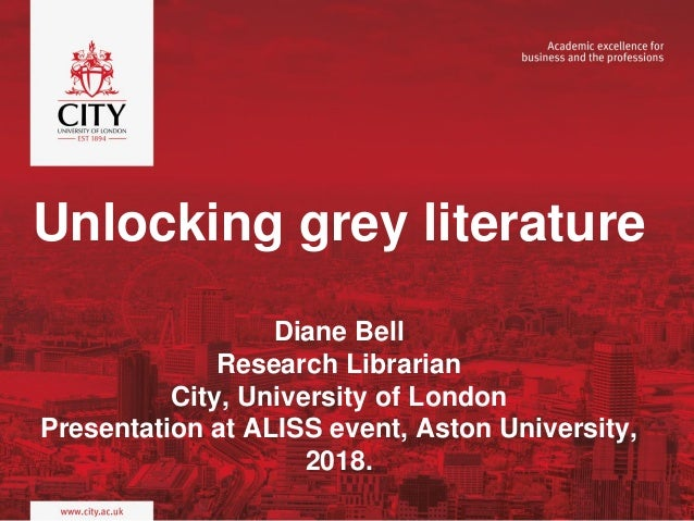 Unlocking grey literature Diane Bell Research Librarian City, University of London Presentation at ALISS event, Aston Univ...