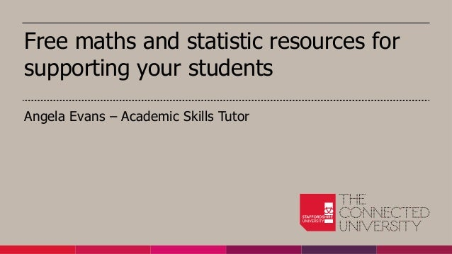 Free maths and statistic resources for supporting your students Angela Evans – Academic Skills Tutor