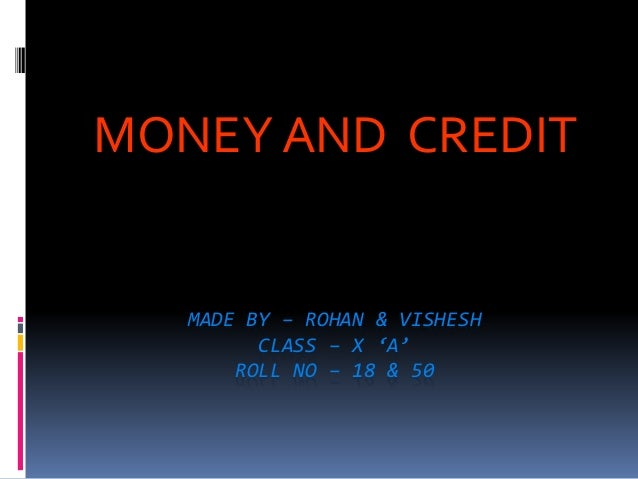 MONEY AND CREDIT  MADE BY – ROHAN & VISHESH  CLASS – X 'A'  ROLL NO – 18 & 50