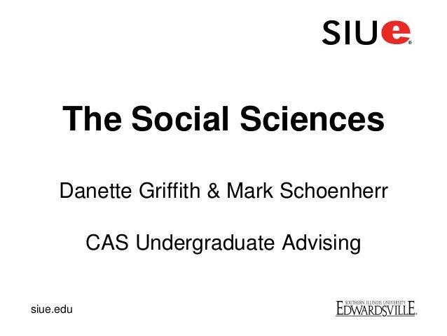 The Social SciencesDanette Griffith & Mark SchoenherrCAS Undergraduate Advisingsiue.edu