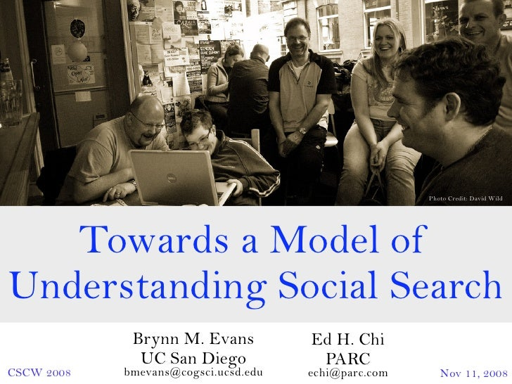 Photo Credit: David Wild        Towards a Model of Understanding Social Search              Brynn M. Evans           Ed H....