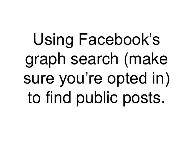 Using Facebook's graph search (make sure you're opted in) to find public posts.