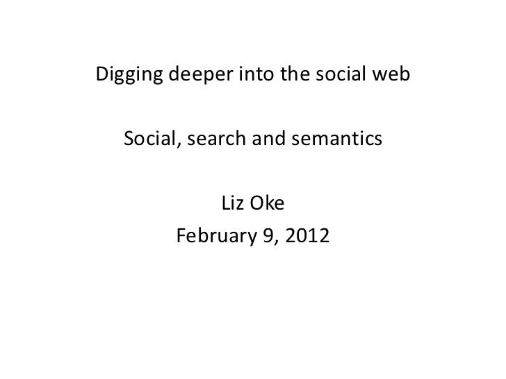 Digging deeper into the social web   Social, search and semantics            Liz Oke        February 9, 2012