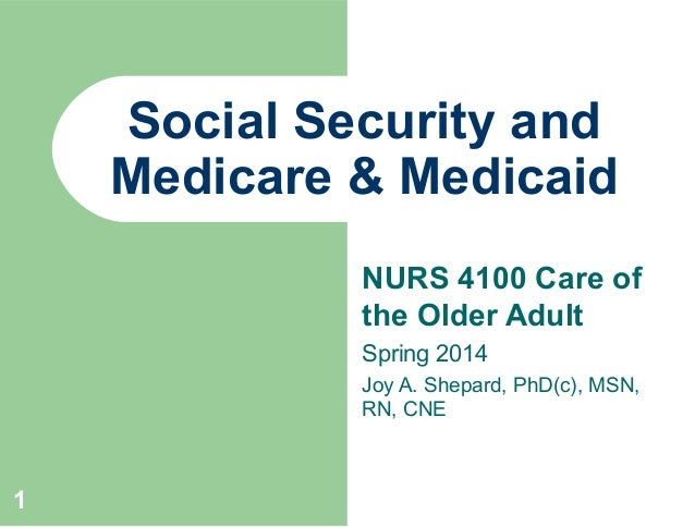 Social Security and Medicare & Medicaid NURS 4100 Care of the Older Adult Spring 2014 Joy A. Shepard, PhD(c), MSN, RN, CNE...