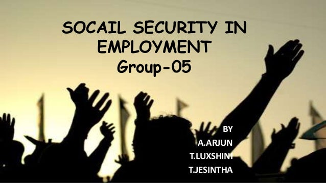 SOCAIL SECURITY IN EMPLOYMENT Group-05 BY A.ARJUN T.LUXSHINI T.JESINTHA