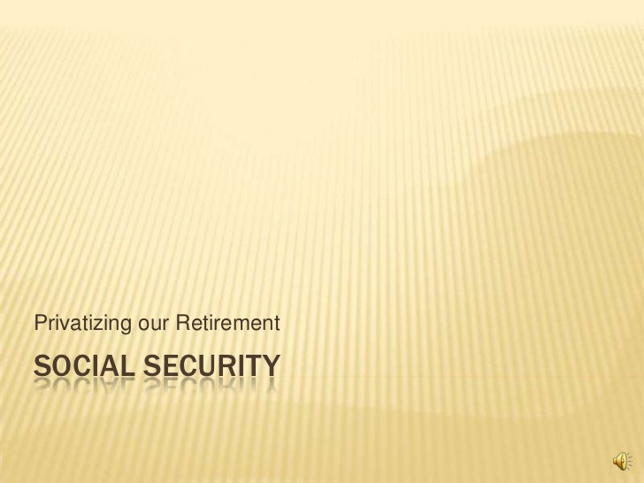 Privatizing our RetirementSOCIAL SECURITY