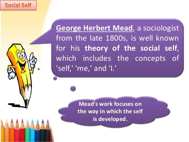 """george mead the social self Also presented are ways george mead's social phi- losophies impacts  on self  and the operation of self within social environments g h mead """"made the most ."""