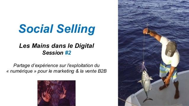 Social Selling Les Mains dans le Digital Session #2 Partage d'expérience sur l'exploitation du « numérique » pour le marke...