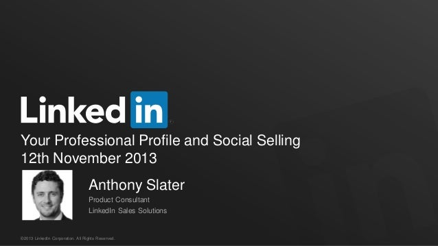 Your Professional Profile and Social Selling 12th November 2013 Anthony Slater Product Consultant LinkedIn Sales Solutions...
