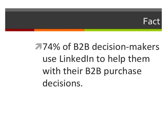 Fact   ì74%  of  B2B  decision-‐makers    use  LinkedIn  to  help  them   with  their  B2B  p...