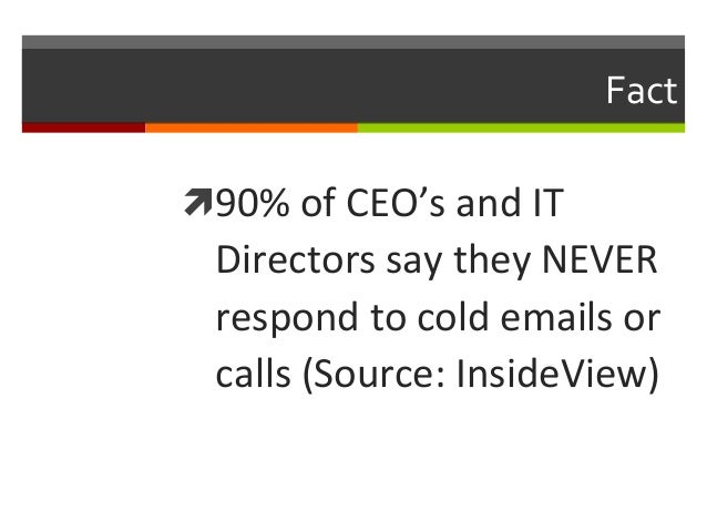 Fact   ì90%  of  CEO's  and  IT    Directors  say  they  NEVER   respond  to  cold  emails  ...