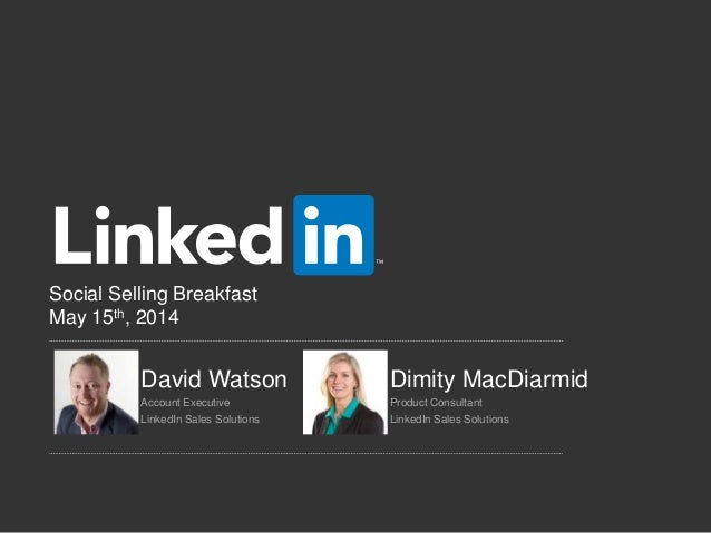Social Selling Breakfast May 15th, 2014 David Watson Dimity MacDiarmid Account Executive Product Consultant LinkedIn Sales...