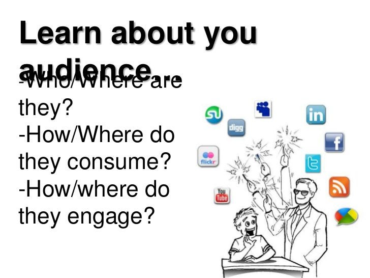 Learn about you audience…<br />-Who/Where are they? -How/Where do they consume?-How/where do they engage?<br />