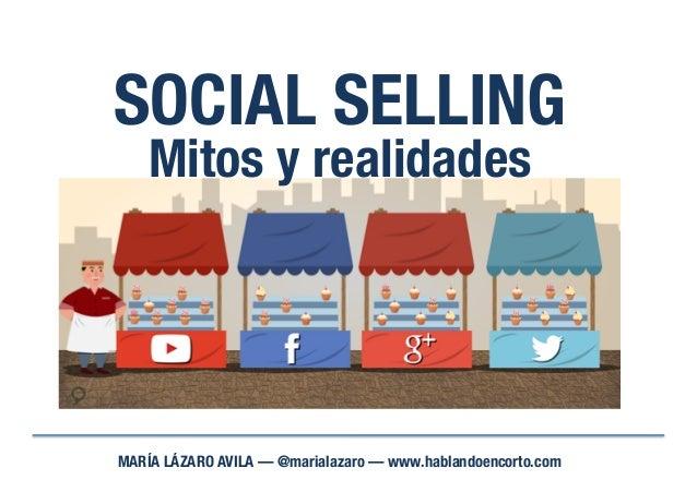 SOCIAL SELLING MARÍA LÁZARO AVILA — @marialazaro — www.hablandoencorto.com Mitos y realidades