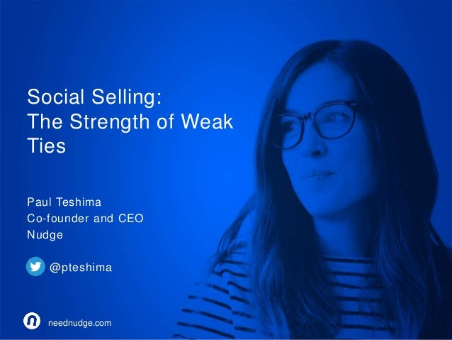Social Selling:  The Strength of Weak  Ties  Paul Teshima  Co-founder and CEO  Nudge  @pteshima  neednudge.com  neednudge....