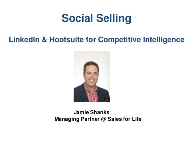 Social Selling LinkedIn & Hootsuite for Competitive Intelligence Jamie Shanks Managing Partner @ Sales for Life