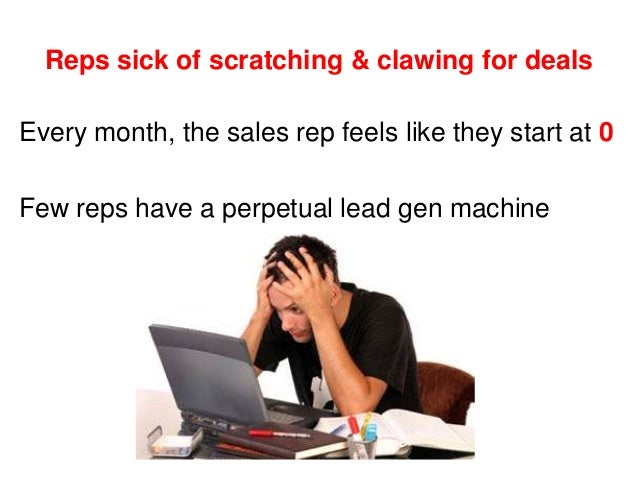 Reps sick of scratching & clawing for deals Every month, the sales rep feels like they start at 0 Few reps have a perpetua...