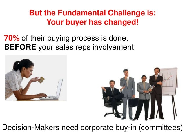 But the Fundamental Challenge is: Your buyer has changed! 70% of their buying process is done, BEFORE your sales reps invo...