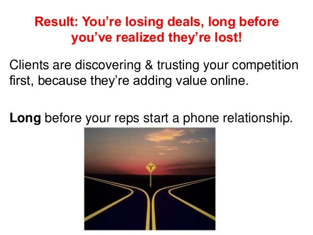 Result: You're losing deals, long before you've realized they're lost! Clients are discovering & trusting your competition...