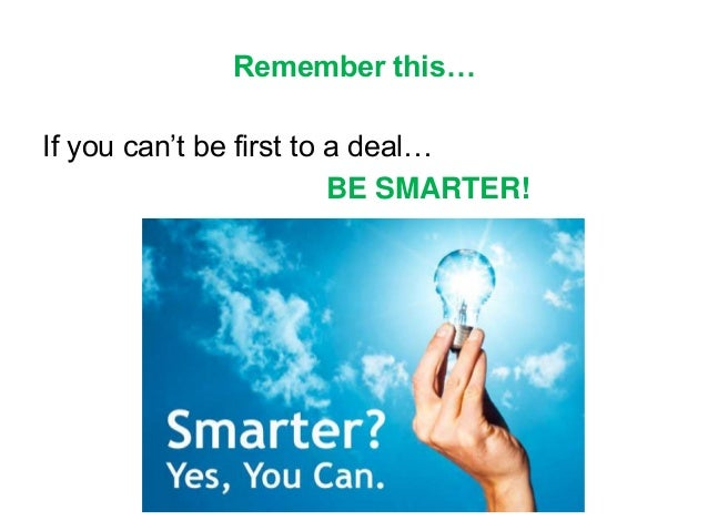 Remember this… If you can't be first to a deal… BE SMARTER!