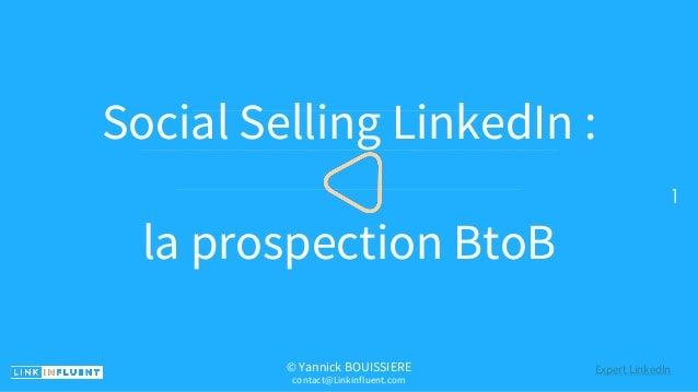 PreviousNext 1 Social Selling LinkedIn : la prospection BtoB © Yannick BOUISSIERE contact@Linkinfluent.com Expert LinkedIn