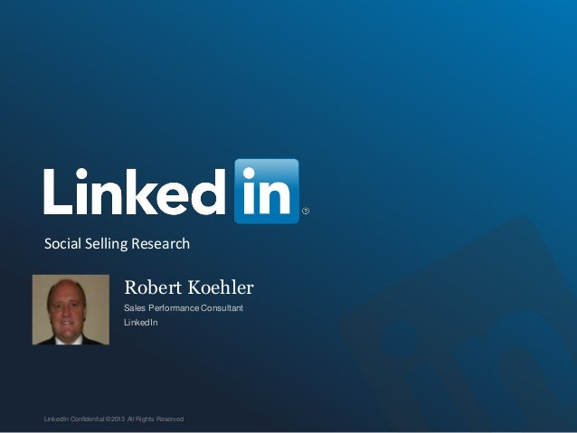 Robert Koehler Sales Performance Consultant LinkedIn LinkedIn Confidential ©2013 All Rights Reserved Social Selling Resear...